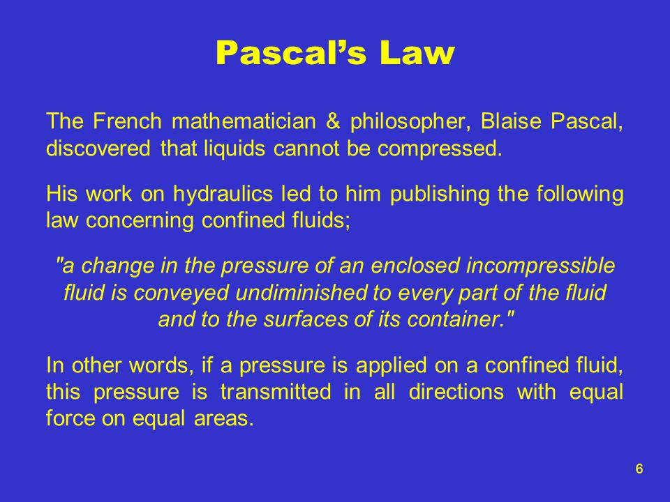 Pascal's Law The French mathematician & philosopher, Blaise Pascal, discovered that liquids cannot be compressed.