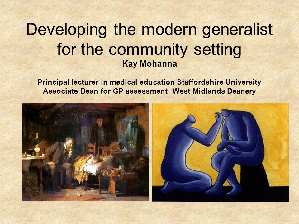 Developing the modern generalist for the community setting Kay Mohanna Principal lecturer in medical education Staffordshire University Associate Dean for GP assessment West Midlands Deanery