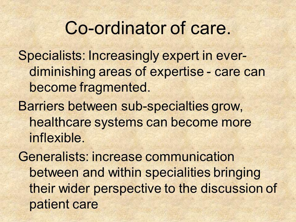 Co-ordinator of care. Specialists: Increasingly expert in ever-diminishing areas of expertise - care can become fragmented.