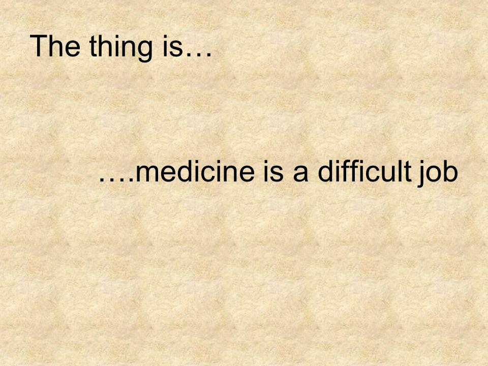 The thing is… ….medicine is a difficult job