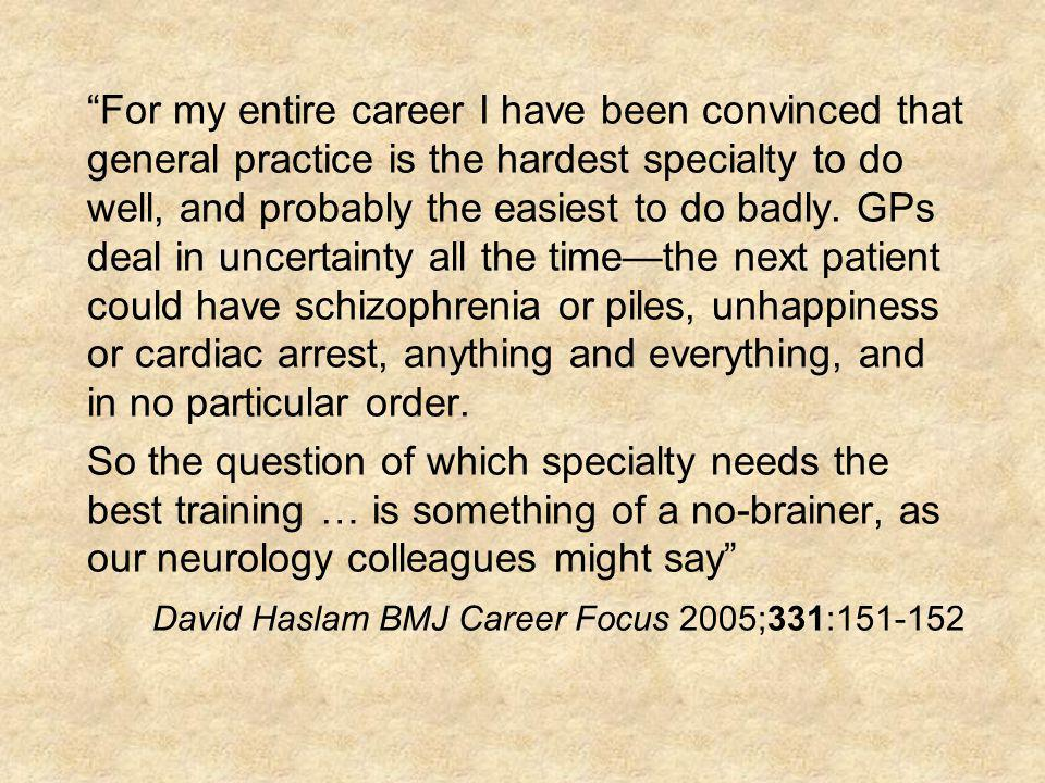 For my entire career I have been convinced that general practice is the hardest specialty to do well, and probably the easiest to do badly. GPs deal in uncertainty all the time—the next patient could have schizophrenia or piles, unhappiness or cardiac arrest, anything and everything, and in no particular order.