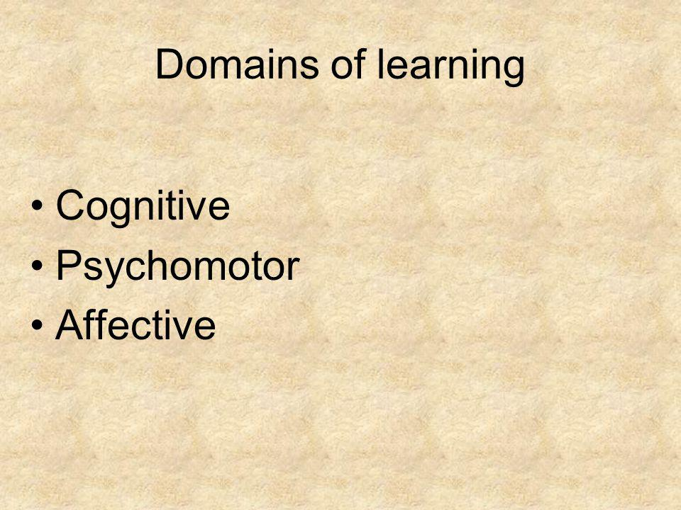 Domains of learning Cognitive Psychomotor Affective