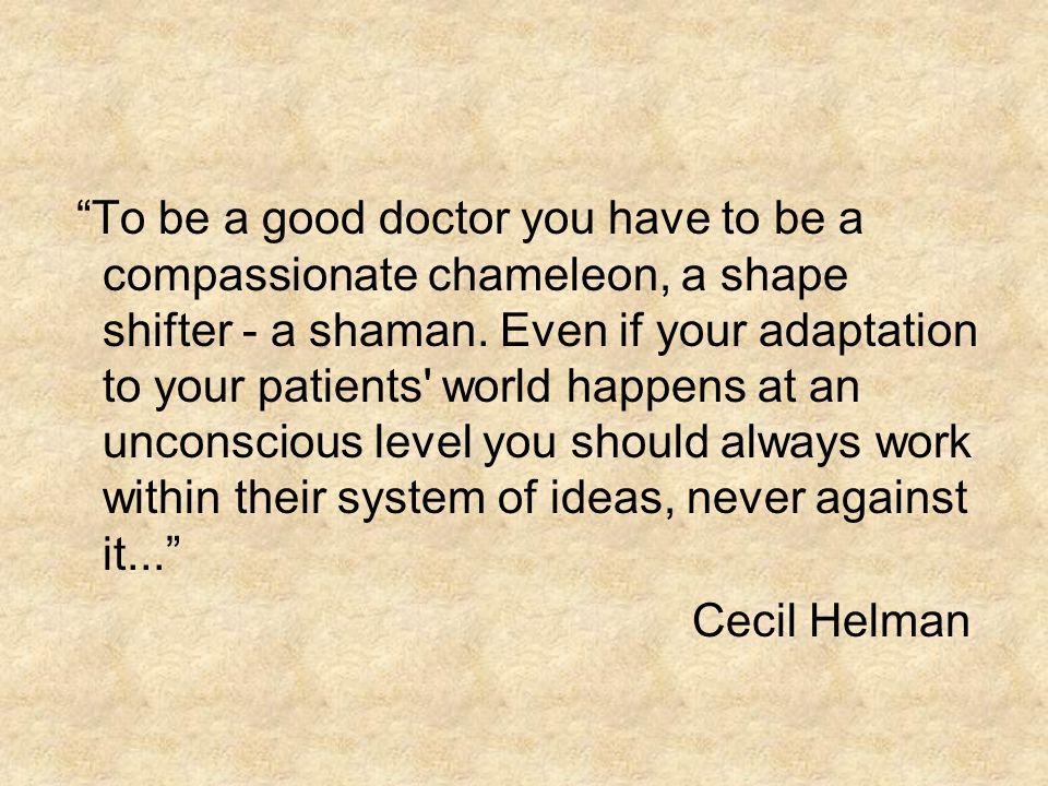 To be a good doctor you have to be a compassionate chameleon, a shape shifter - a shaman. Even if your adaptation to your patients world happens at an unconscious level you should always work within their system of ideas, never against it...