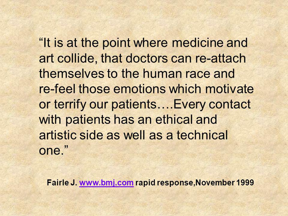 It is at the point where medicine and art collide, that doctors can re-attach themselves to the human race and re-feel those emotions which motivate or terrify our patients….Every contact with patients has an ethical and artistic side as well as a technical one.