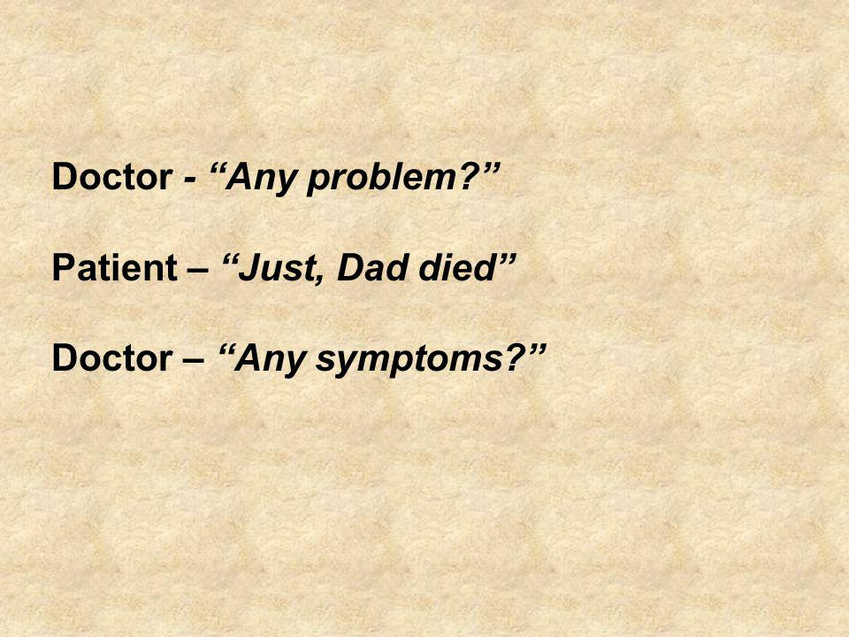 Doctor - Any problem Patient – Just, Dad died Doctor – Any symptoms