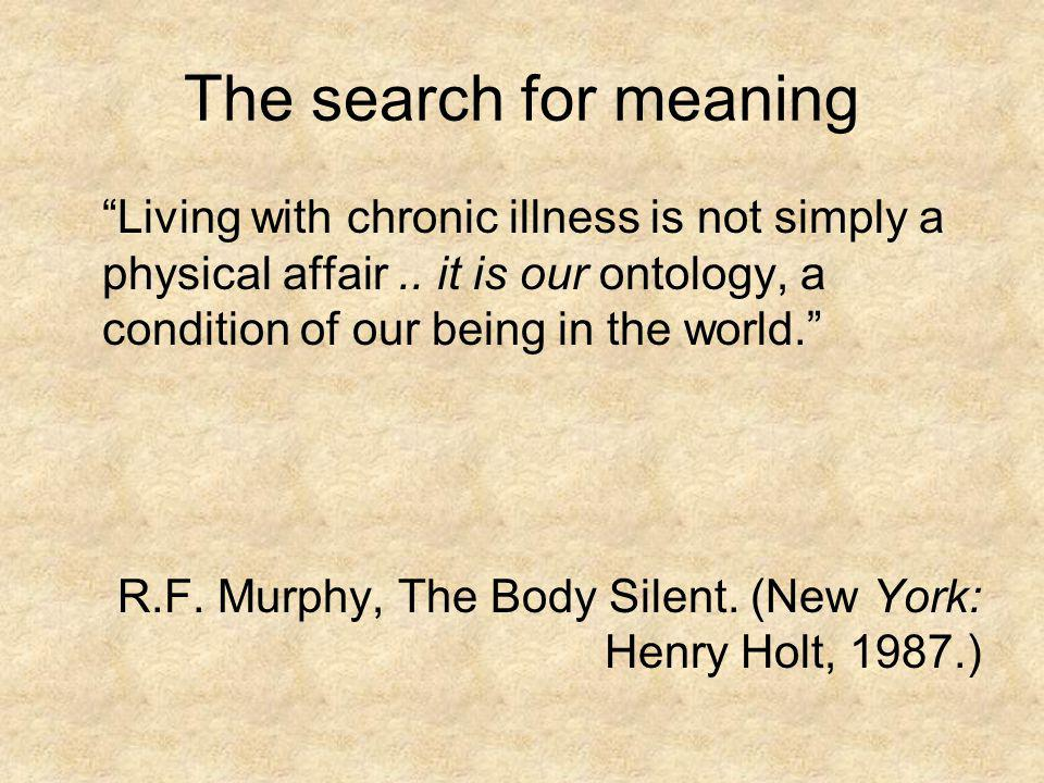 The search for meaning Living with chronic illness is not simply a physical affair .. it is our ontology, a condition of our being in the world.