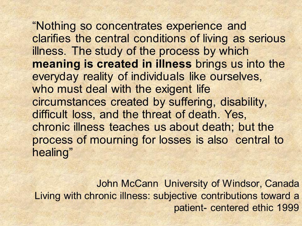 Nothing so concentrates experience and clarifies the central conditions of living as serious illness. The study of the process by which meaning is created in illness brings us into the everyday reality of individuals like ourselves, who must deal with the exigent life circumstances created by suffering, disability, difficult loss, and the threat of death. Yes, chronic illness teaches us about death; but the process of mourning for losses is also central to healing