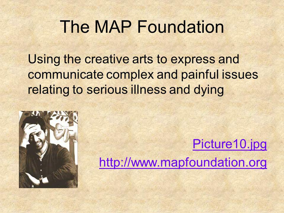 The MAP Foundation Using the creative arts to express and communicate complex and painful issues relating to serious illness and dying.
