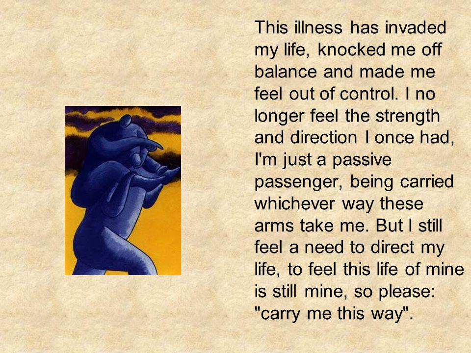 This illness has invaded my life, knocked me off balance and made me feel out of control.