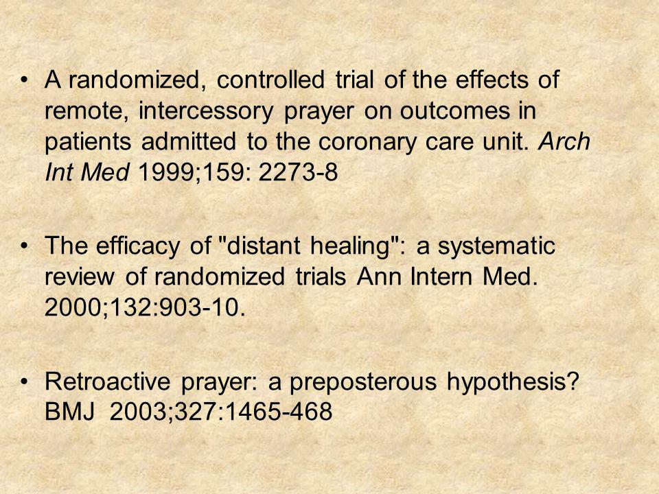 A randomized, controlled trial of the effects of remote, intercessory prayer on outcomes in patients admitted to the coronary care unit. Arch Int Med 1999;159: