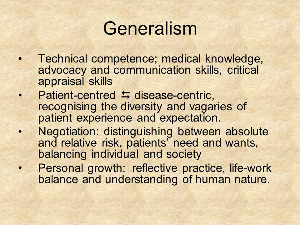 Generalism Technical competence; medical knowledge, advocacy and communication skills, critical appraisal skills.