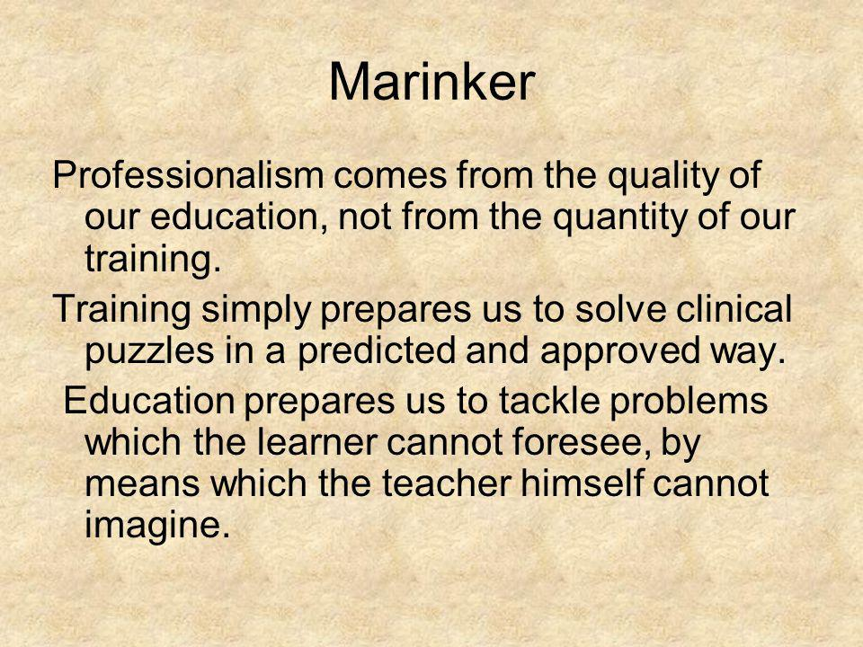 Marinker Professionalism comes from the quality of our education, not from the quantity of our training.