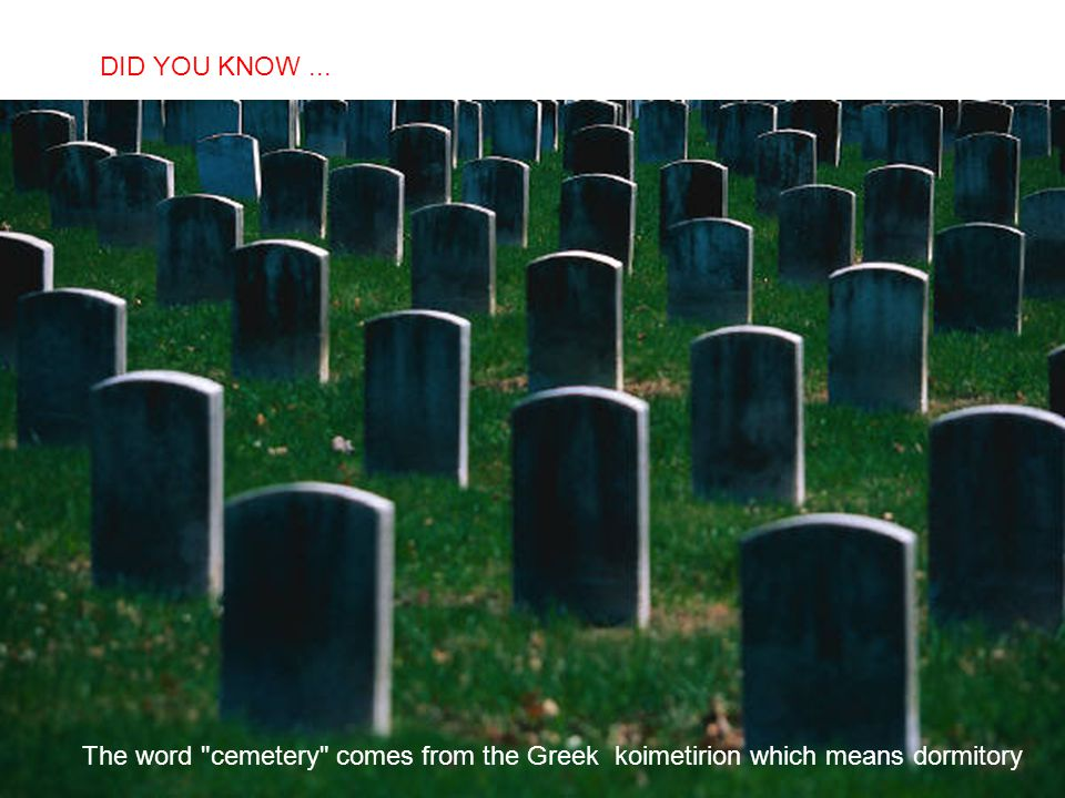 DID YOU KNOW ... The word cemetery comes from the Greek koimetirion which means dormitory