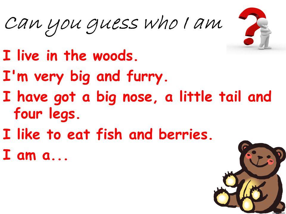 Can you guess who I am I live in the woods. I m very big and furry.