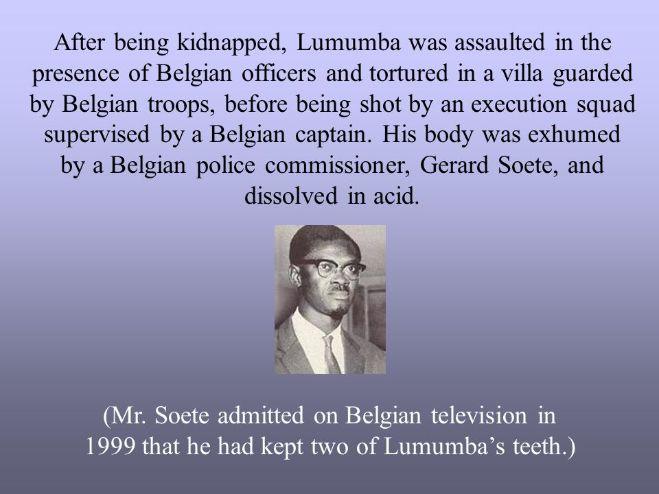 After being kidnapped, Lumumba was assaulted in the presence of Belgian officers and tortured in a villa guarded by Belgian troops, before being shot by an execution squad supervised by a Belgian captain. His body was exhumed by a Belgian police commissioner, Gerard Soete, and dissolved in acid.