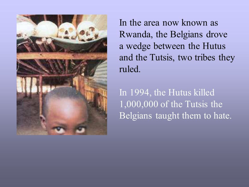 In the area now known as Rwanda, the Belgians drove. a wedge between the Hutus. and the Tutsis, two tribes they.