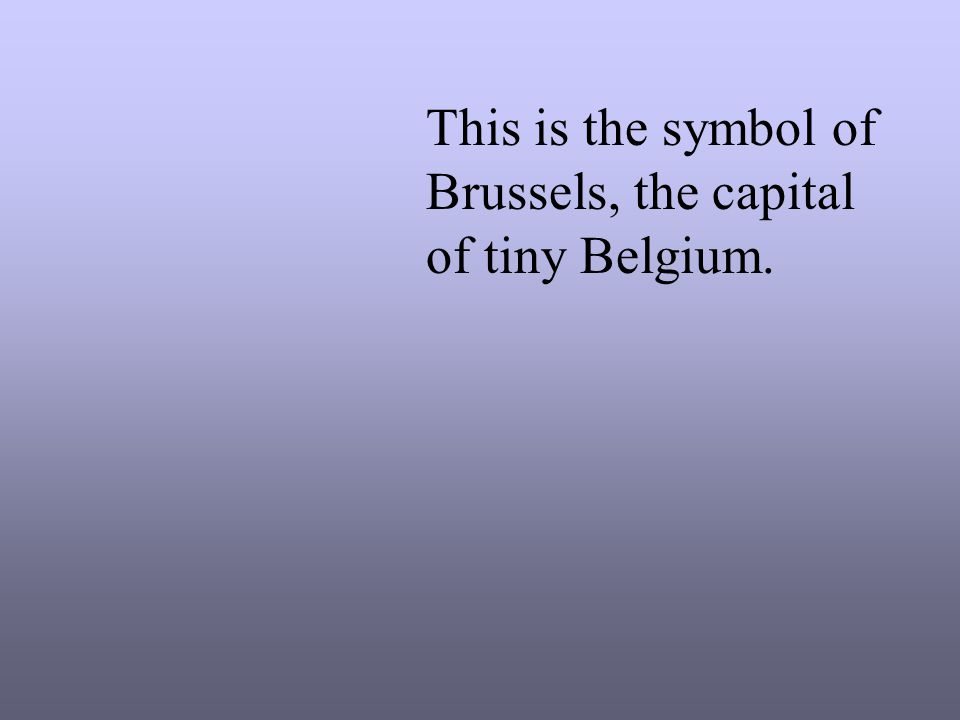 This is the symbol of Brussels, the capital of tiny Belgium.