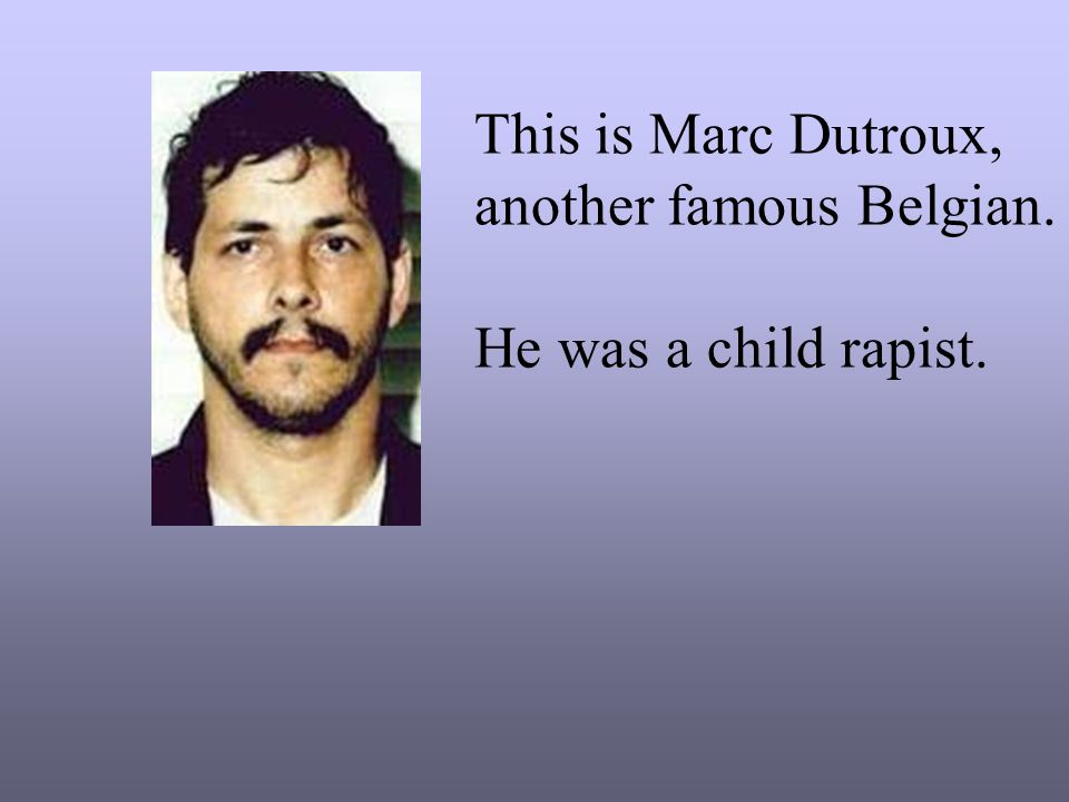 This is Marc Dutroux, another famous Belgian. He was a child rapist.