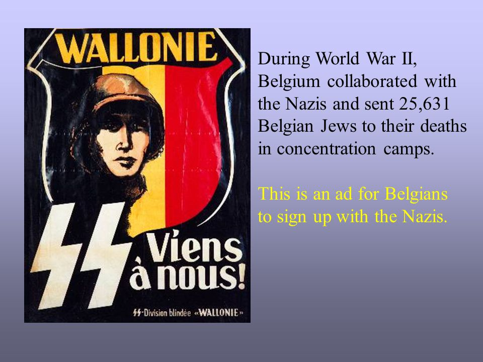 During World War II, Belgium collaborated with. the Nazis and sent 25,631. Belgian Jews to their deaths.