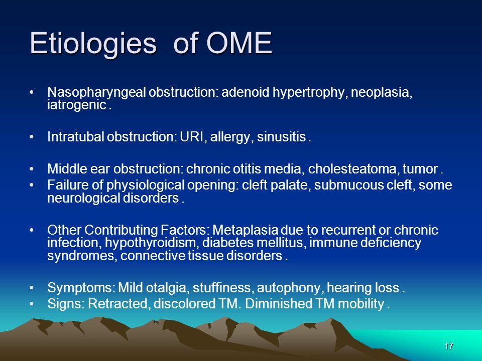 Etiologies of OME Nasopharyngeal obstruction: adenoid hypertrophy, neoplasia, iatrogenic. Intratubal obstruction: URI, allergy, sinusitis.