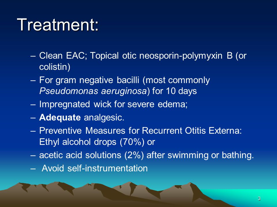 Treatment: Clean EAC; Topical otic neosporin-polymyxin B (or colistin)