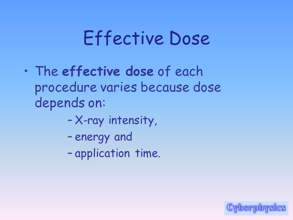 Effective Dose The effective dose of each procedure varies because dose depends on: X-ray intensity,