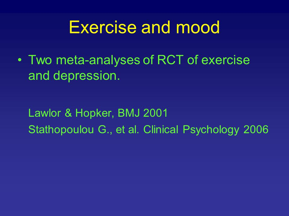 Exercise and mood Two meta-analyses of RCT of exercise and depression.