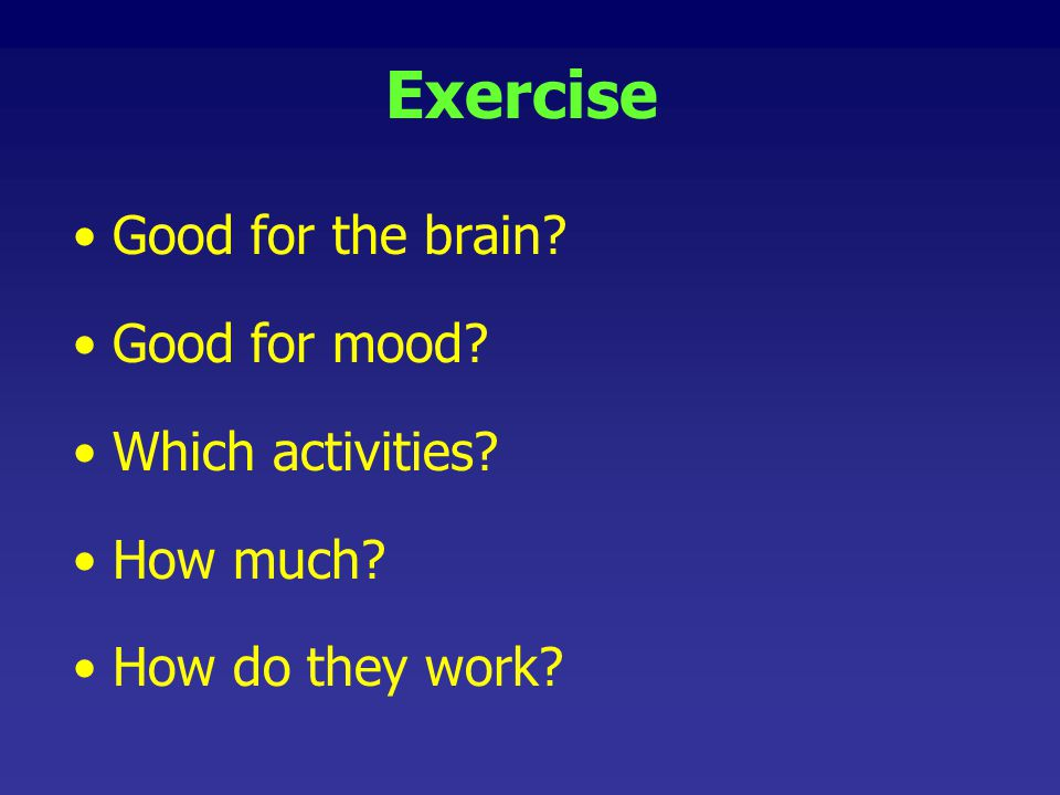 Exercise Good for the brain Good for mood Which activities
