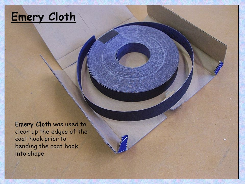Emery Cloth Emery Cloth was used to clean up the edges of the coat hook prior to bending the coat hook into shape.