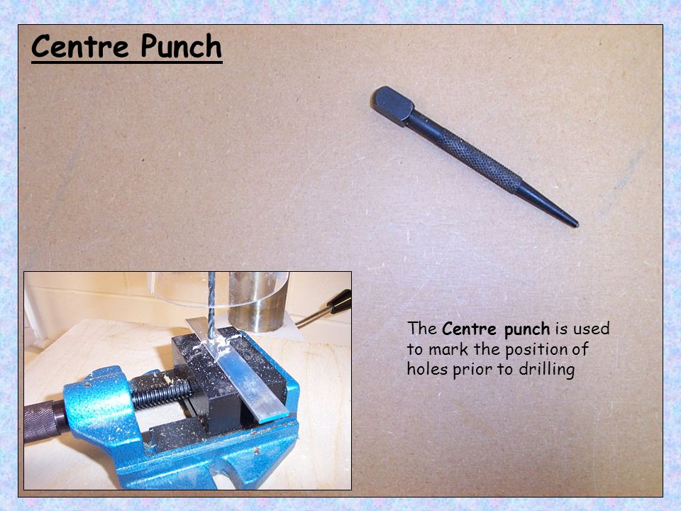 Centre Punch The Centre punch is used to mark the position of holes prior to drilling