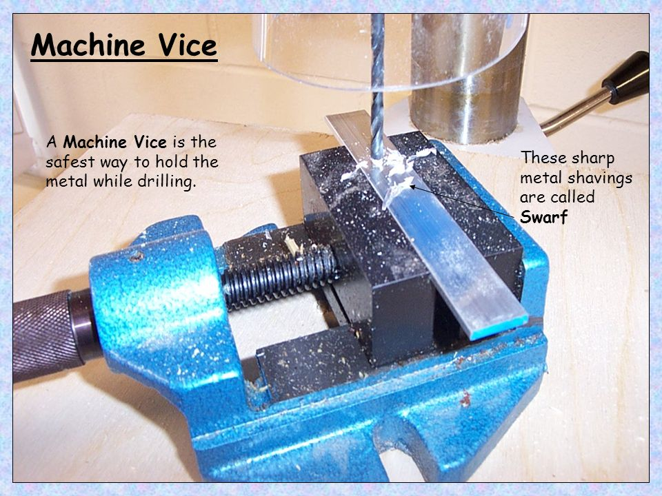 Machine Vice A Machine Vice is the safest way to hold the metal while drilling.