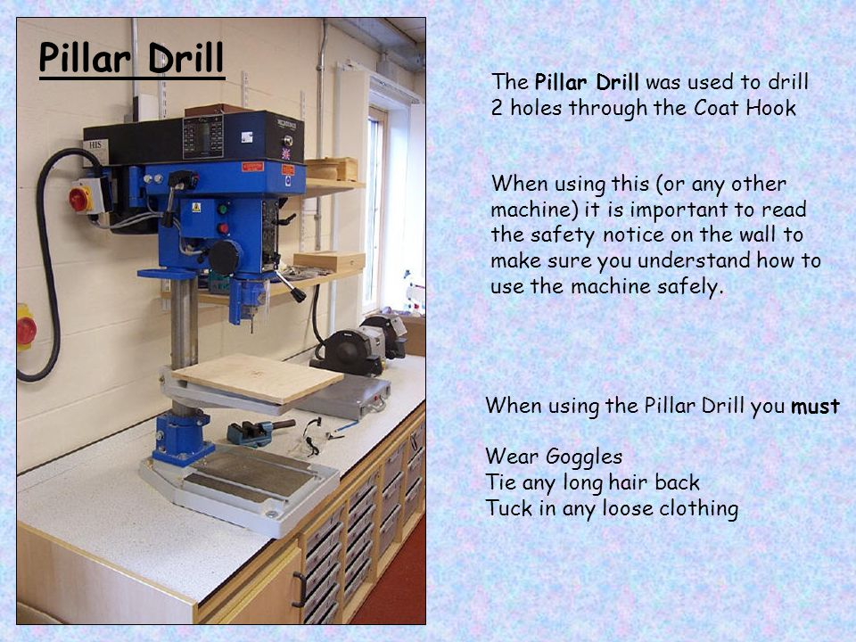 Pillar Drill The Pillar Drill was used to drill 2 holes through the Coat Hook.