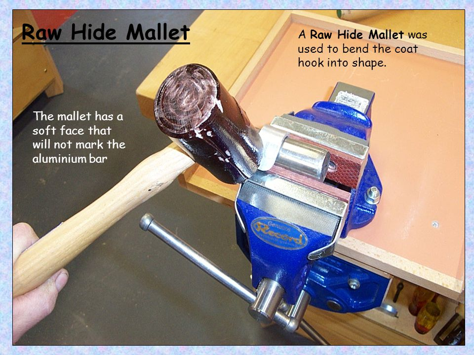 Raw Hide Mallet A Raw Hide Mallet was used to bend the coat hook into shape.