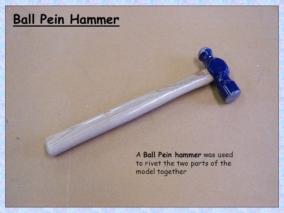 Ball Pein Hammer A Ball Pein hammer was used to rivet the two parts of the model together