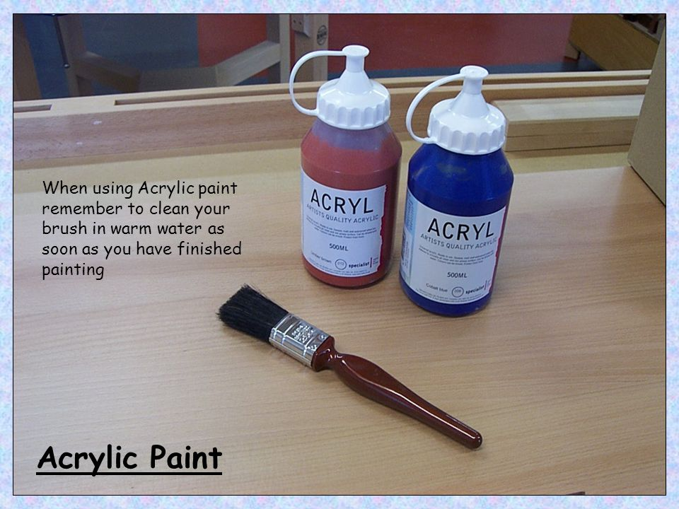 When using Acrylic paint remember to clean your brush in warm water as soon as you have finished painting