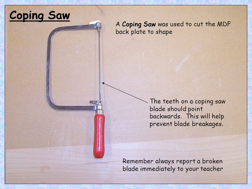 Coping Saw A Coping Saw was used to cut the MDF back plate to shape