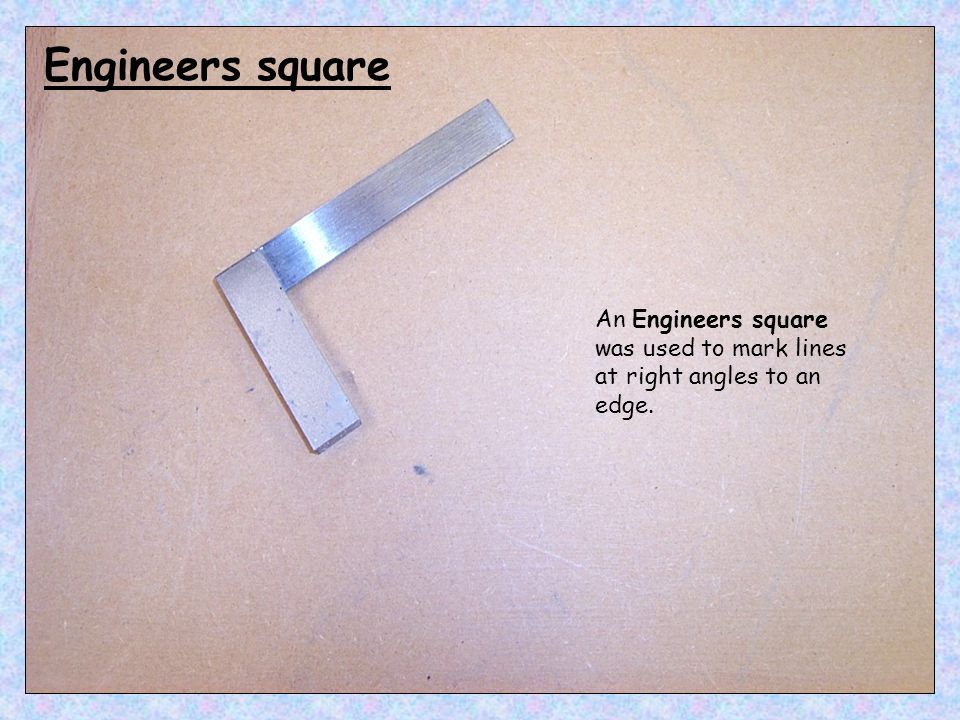 Engineers square An Engineers square was used to mark lines at right angles to an edge.