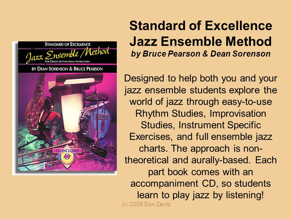 Standard of Excellence Jazz Ensemble Method by Bruce Pearson & Dean Sorenson Designed to help both you and your jazz ensemble students explore the world of jazz through easy-to-use Rhythm Studies, Improvisation Studies, Instrument Specific Exercises, and full ensemble jazz charts. The approach is non-theoretical and aurally-based. Each part book comes with an accompaniment CD, so students learn to play jazz by listening!