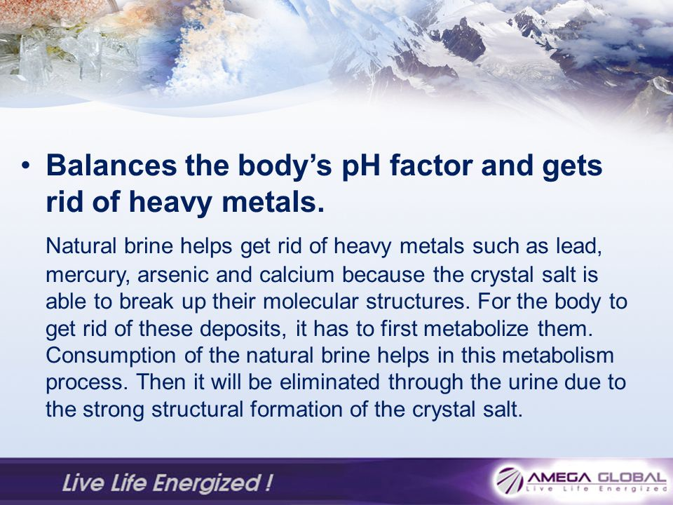 Balances the body's pH factor and gets rid of heavy metals.