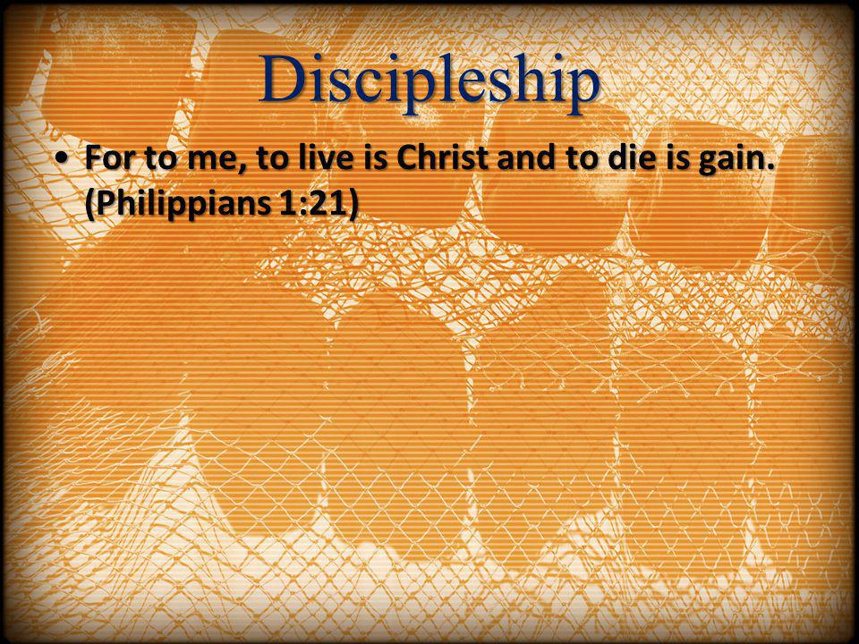 Discipleship For to me, to live is Christ and to die is gain. (Philippians 1:21)