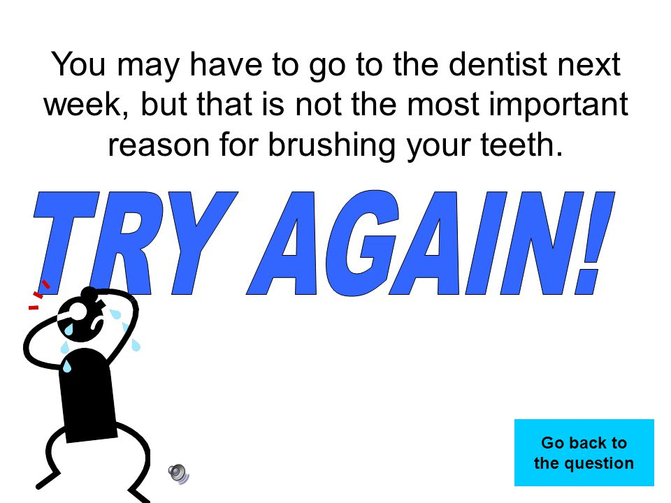You may have to go to the dentist next week, but that is not the most important reason for brushing your teeth.