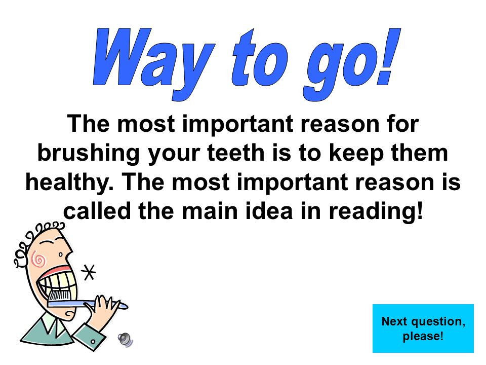 Way to go! The most important reason for brushing your teeth is to keep them healthy. The most important reason is called the main idea in reading!