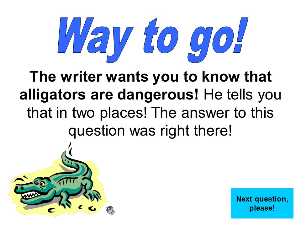 Way to go! The writer wants you to know that alligators are dangerous! He tells you that in two places! The answer to this question was right there!