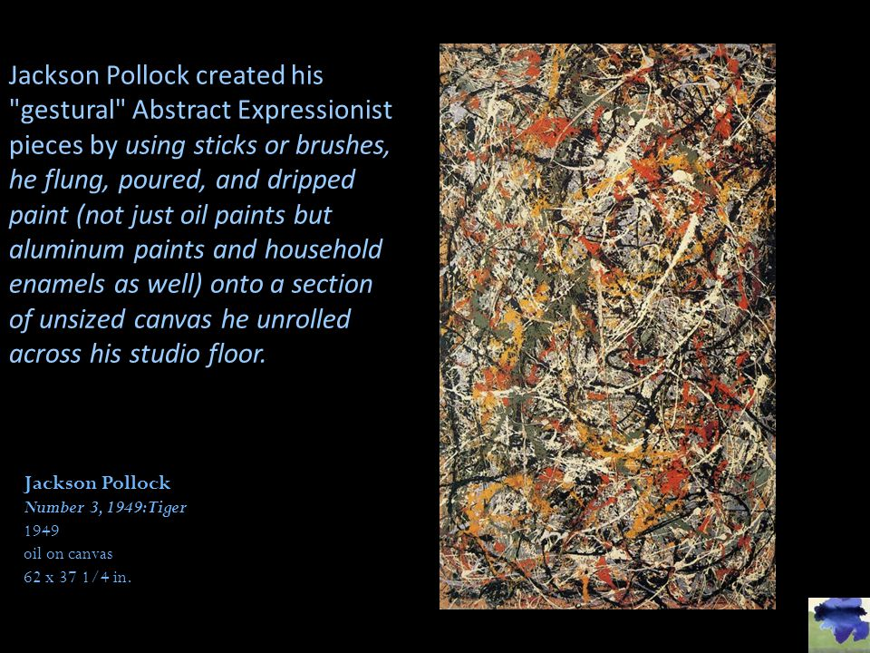 Jackson Pollock created his gestural Abstract Expressionist pieces by using sticks or brushes, he flung, poured, and dripped paint (not just oil paints but aluminum paints and household enamels as well) onto a section of unsized canvas he unrolled across his studio floor.