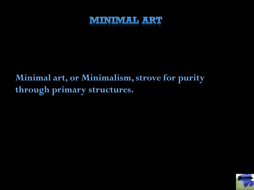 Minimal Art Minimal art, or Minimalism, strove for purity through primary structures.