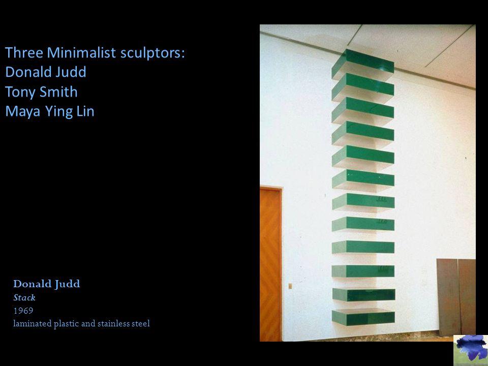 Three Minimalist sculptors: Donald Judd Tony Smith Maya Ying Lin