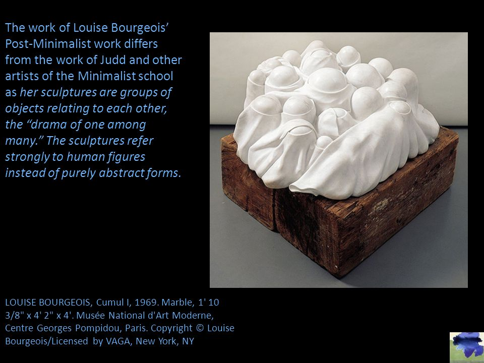 The work of Louise Bourgeois' Post-Minimalist work differs from the work of Judd and other artists of the Minimalist school as her sculptures are groups of objects relating to each other, the drama of one among many. The sculptures refer strongly to human figures instead of purely abstract forms.