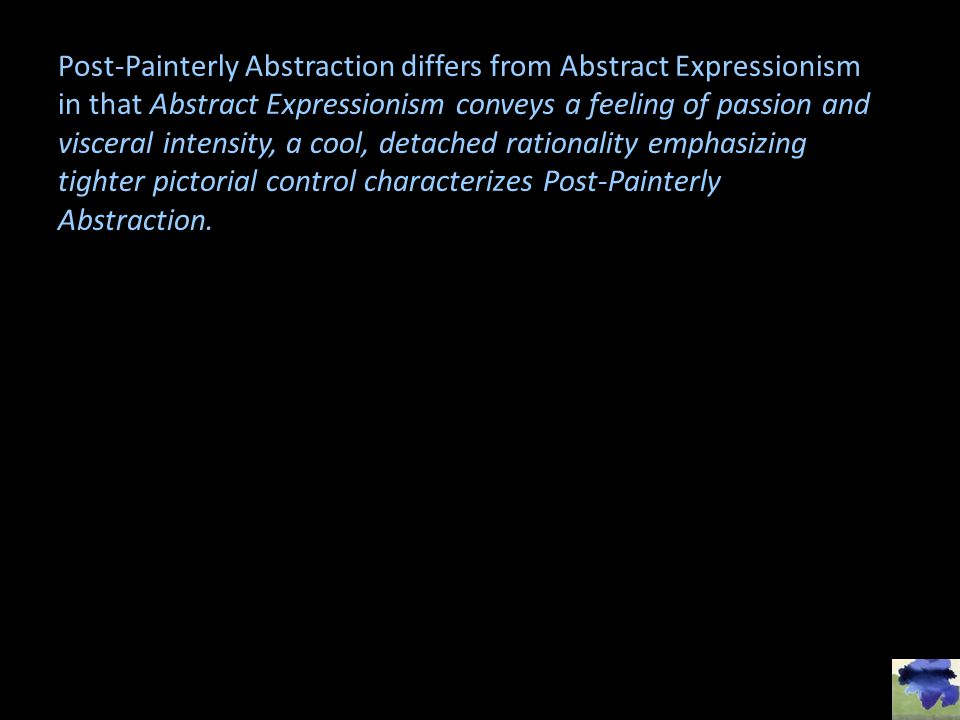 Post-Painterly Abstraction differs from Abstract Expressionism in that Abstract Expressionism conveys a feeling of passion and visceral intensity, a cool, detached rationality emphasizing tighter pictorial control characterizes Post-Painterly Abstraction.