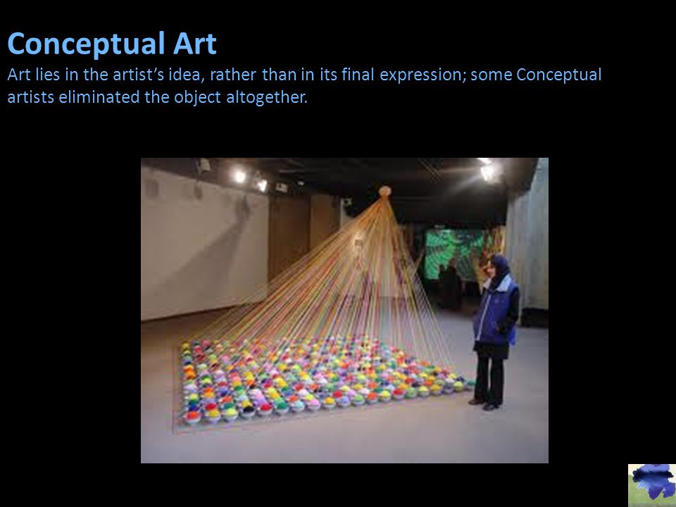 Conceptual Art Art lies in the artist's idea, rather than in its final expression; some Conceptual artists eliminated the object altogether.