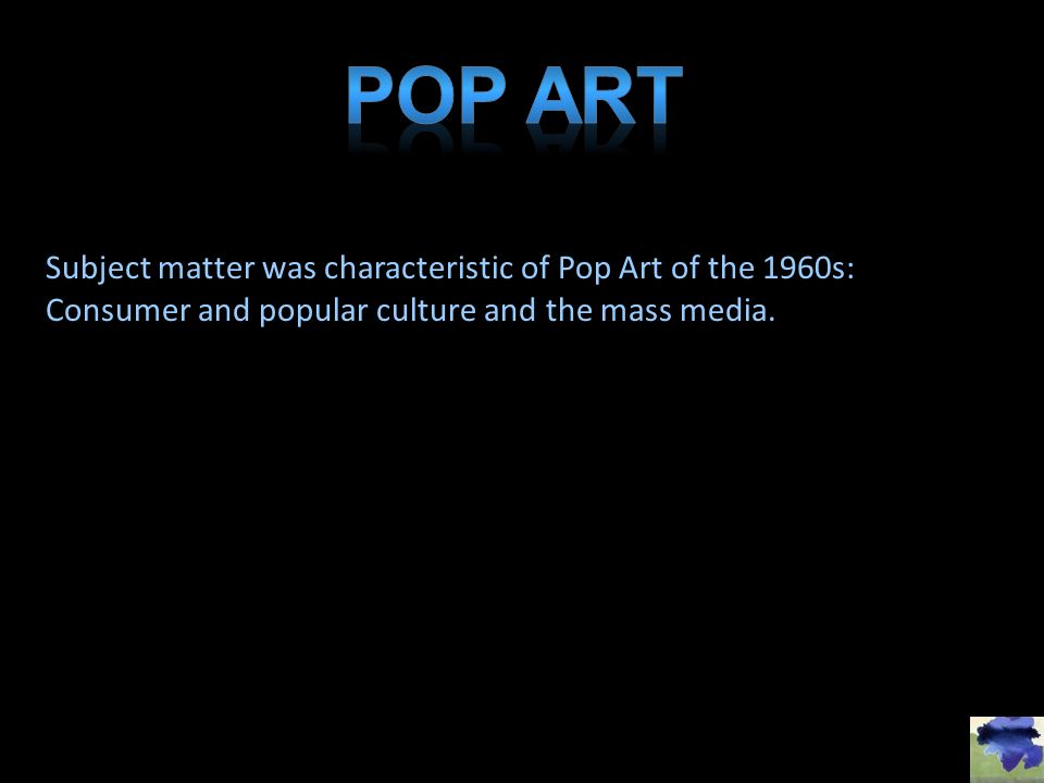 Pop Art Subject matter was characteristic of Pop Art of the 1960s: